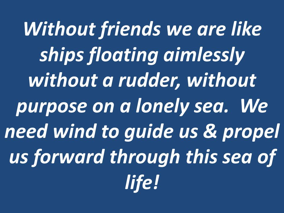 Without friends we are like ships floating aimlessly without a rudder, without purpose on a lonely sea.