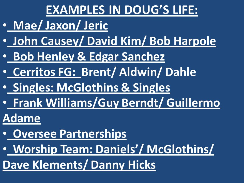 EXAMPLES IN DOUG'S LIFE: Mae/ Jaxon/ Jeric John Causey/ David Kim/ Bob Harpole Bob Henley & Edgar Sanchez Cerritos FG: Brent/ Aldwin/ Dahle Singles: McGlothins & Singles Frank Williams/Guy Berndt/ Guillermo Adame Oversee Partnerships Worship Team: Daniels'/ McGlothins/ Dave Klements/ Danny Hicks