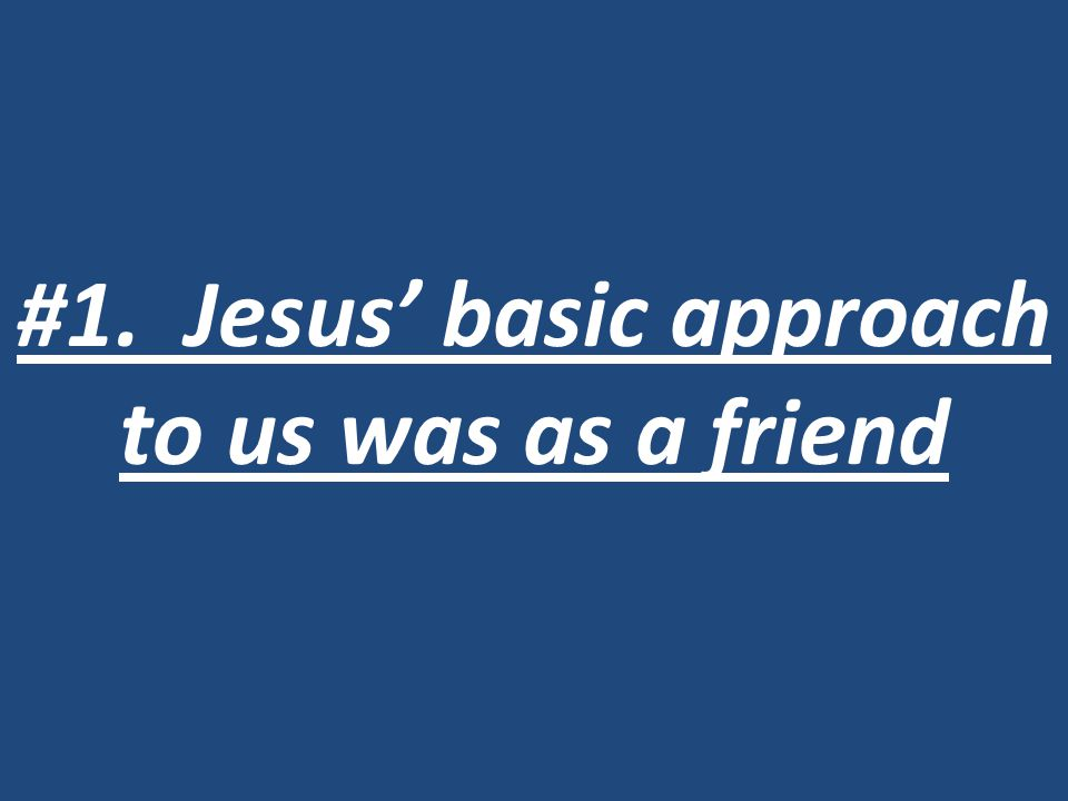 #1. Jesus' basic approach to us was as a friend