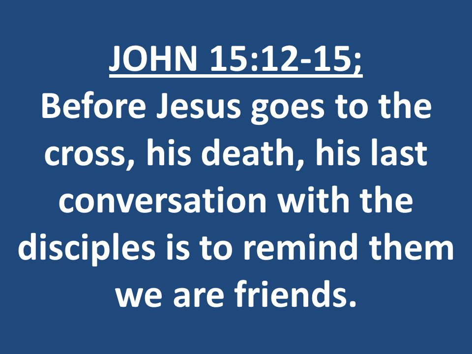 JOHN 15:12-15; Before Jesus goes to the cross, his death, his last conversation with the disciples is to remind them we are friends.