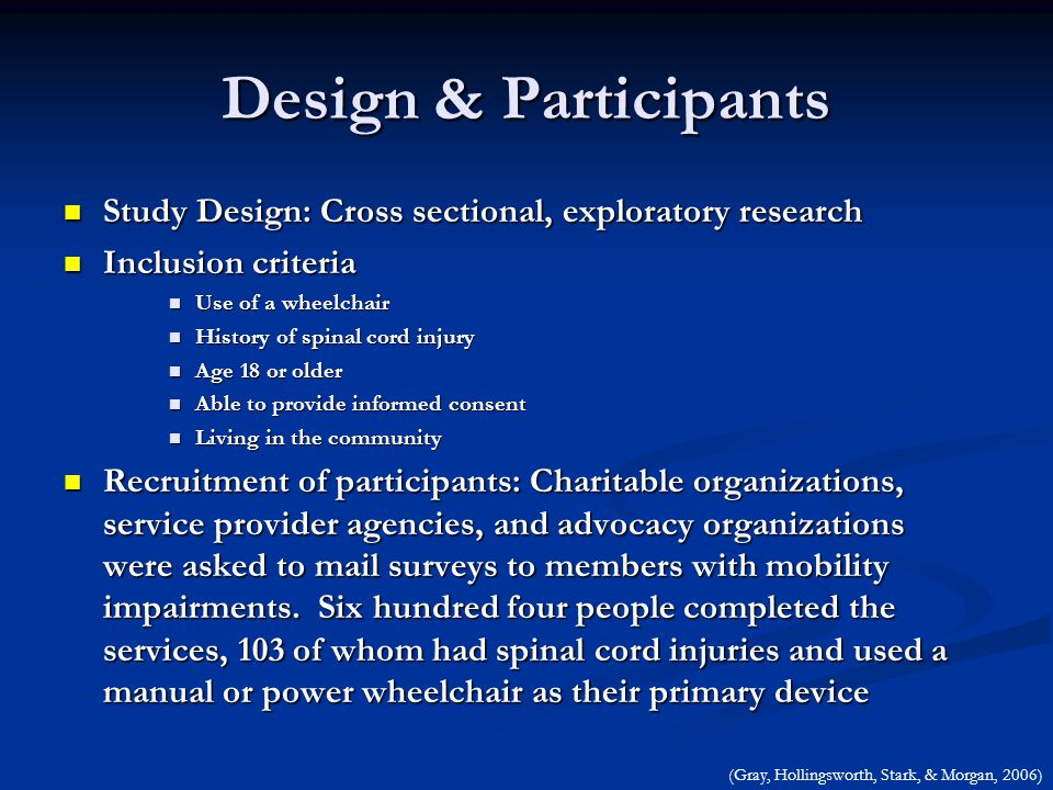Design & Participants Study Design: Cross sectional, exploratory research Study Design: Cross sectional, exploratory research Inclusion criteria Inclusion criteria Use of a wheelchair Use of a wheelchair History of spinal cord injury History of spinal cord injury Age 18 or older Age 18 or older Able to provide informed consent Able to provide informed consent Living in the community Living in the community Recruitment of participants: Charitable organizations, service provider agencies, and advocacy organizations were asked to mail surveys to members with mobility impairments.