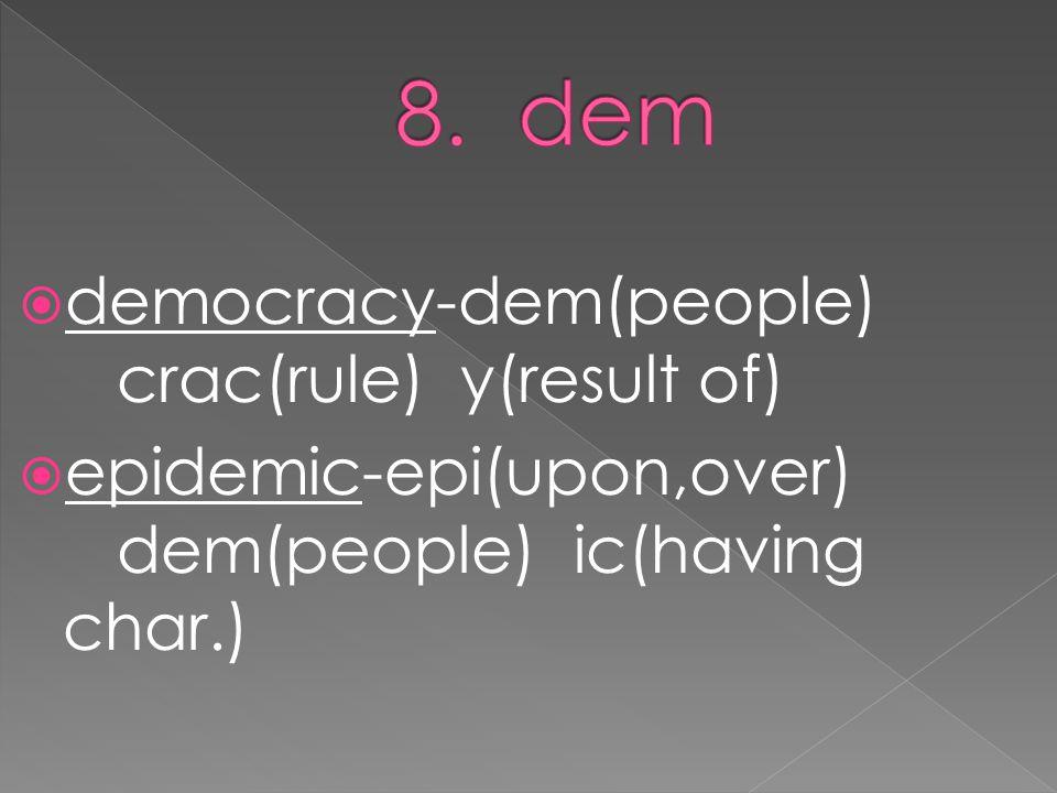  democracy-dem(people) crac(rule) y(result of)  epidemic-epi(upon,over) dem(people) ic(having char.)