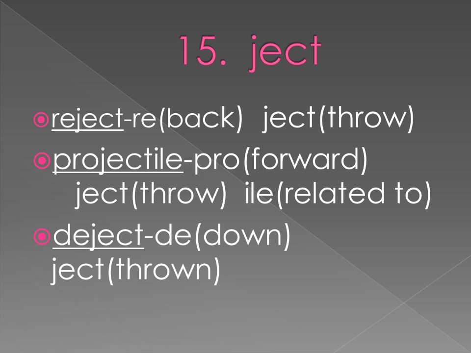  reject-re(ba ck) ject(throw)  projectile-pro(forward) ject(throw) ile(related to)  deject-de(down) ject(thrown)
