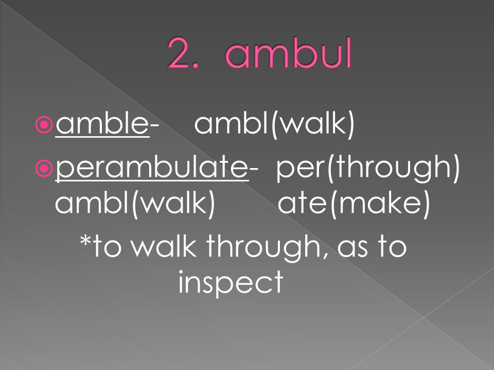  amble- ambl(walk)  perambulate- per(through) ambl(walk) ate(make) *to walk through, as to inspect