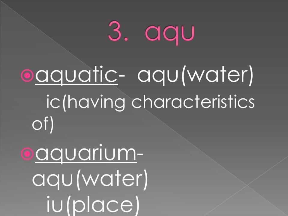 aquatic- aqu(water) ic(having characteristics of)  aquarium- aqu(water) iu(place)