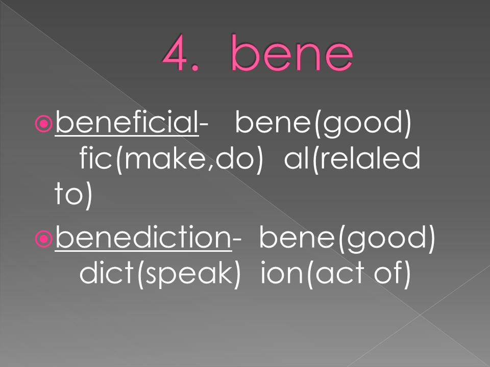  beneficial- bene(good) fic(make,do) al(relaled to)  benediction- bene(good) dict(speak) ion(act of)