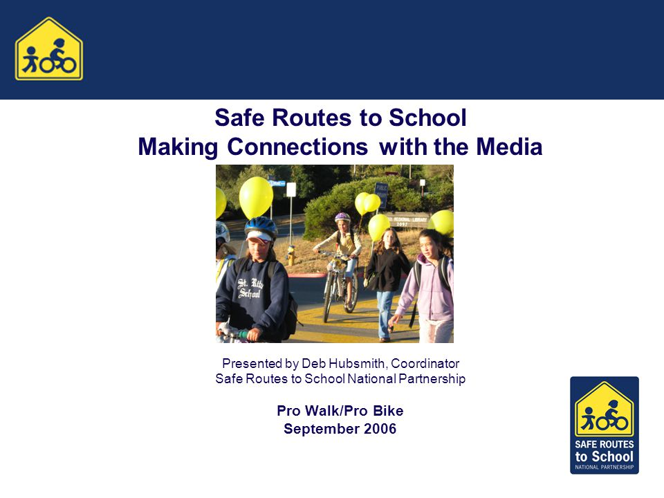 Safe Routes to School Making Connections with the Media Presented by Deb Hubsmith, Coordinator Safe Routes to School National Partnership Pro Walk/Pro Bike September 2006