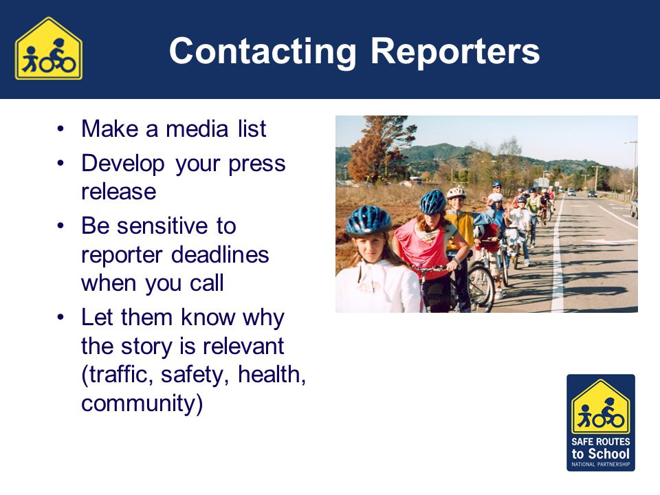 Contacting Reporters Make a media list Develop your press release Be sensitive to reporter deadlines when you call Let them know why the story is relevant (traffic, safety, health, community)