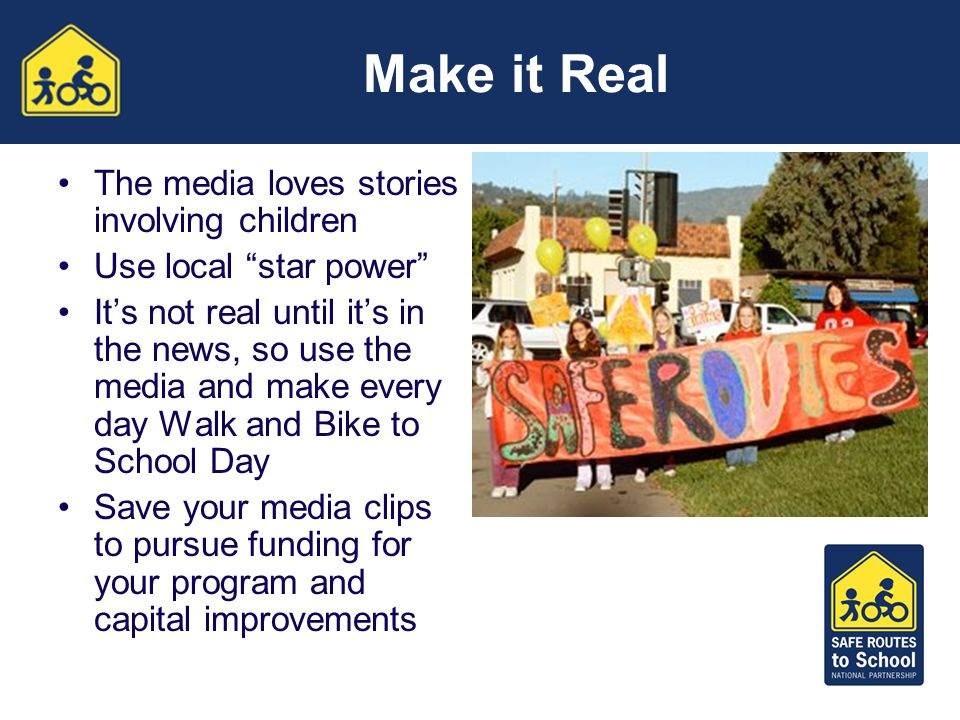 Make it Real The media loves stories involving children Use local star power It's not real until it's in the news, so use the media and make every day Walk and Bike to School Day Save your media clips to pursue funding for your program and capital improvements