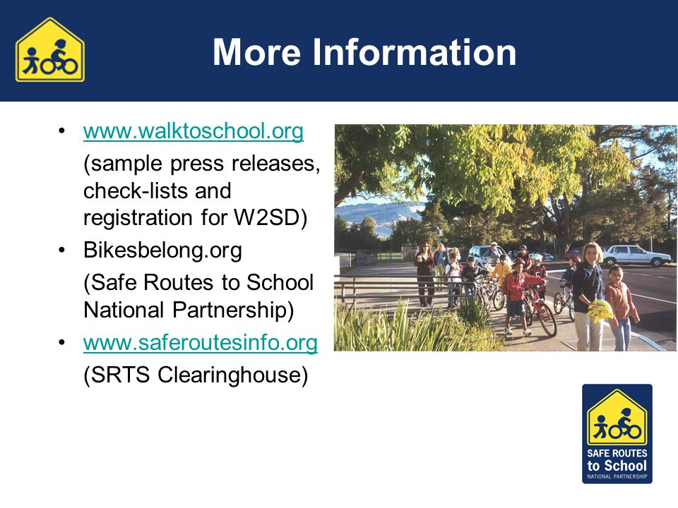More Information www.walktoschool.org (sample press releases, check-lists and registration for W2SD) Bikesbelong.org (Safe Routes to School National P