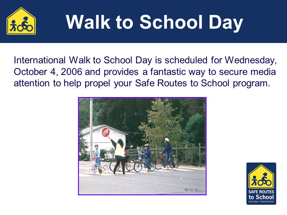 Walk to School Day International Walk to School Day is scheduled for Wednesday, October 4, 2006 and provides a fantastic way to secure media attention