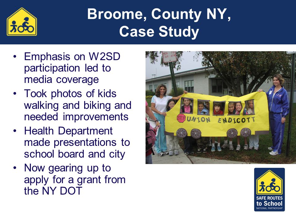 Broome, County NY, Case Study Emphasis on W2SD participation led to media coverage Took photos of kids walking and biking and needed improvements Heal