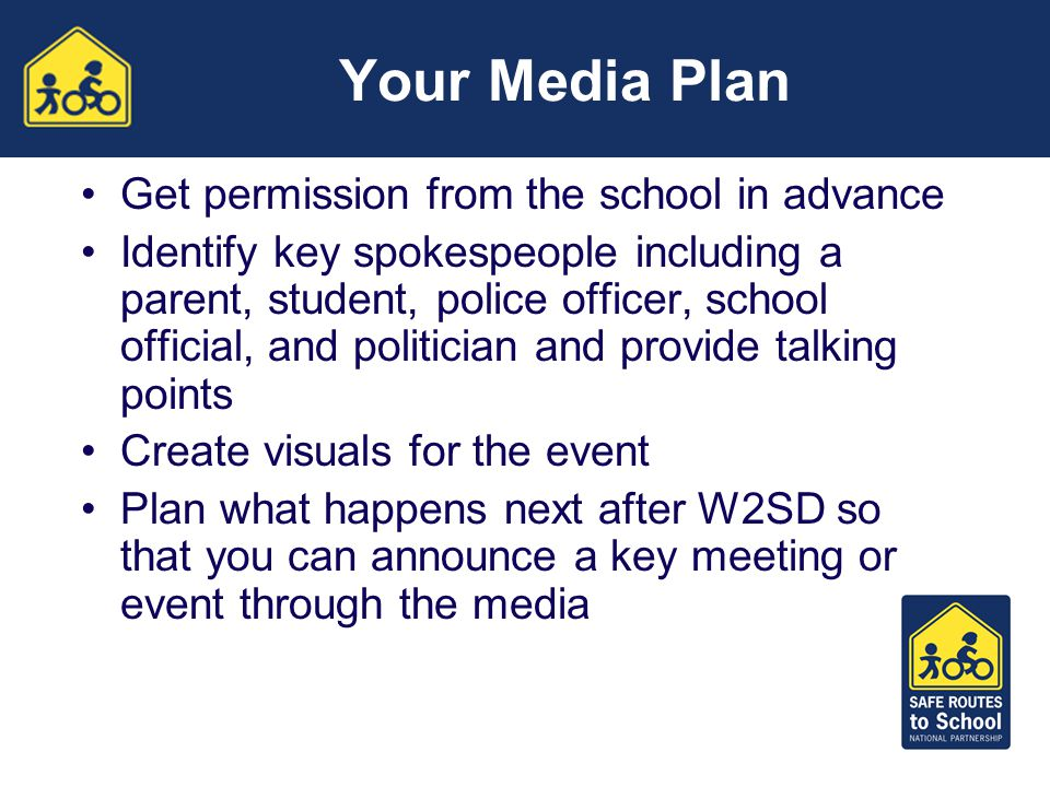 Your Media Plan Get permission from the school in advance Identify key spokespeople including a parent, student, police officer, school official, and politician and provide talking points Create visuals for the event Plan what happens next after W2SD so that you can announce a key meeting or event through the media