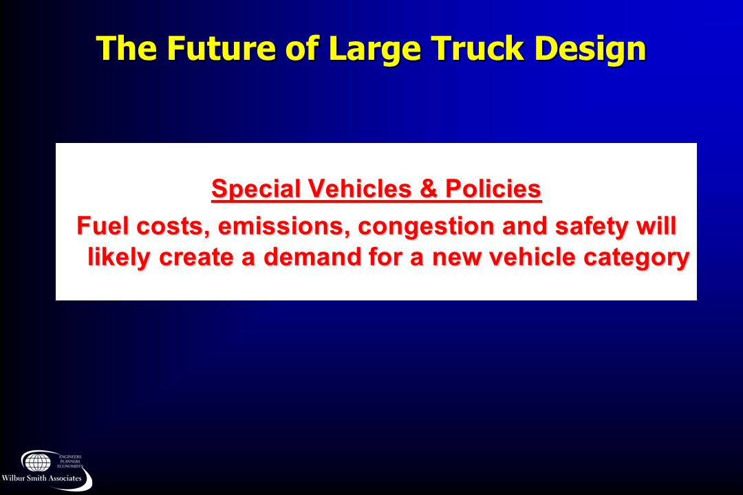 The Future of Large Truck Design Special Vehicles & Policies Fuel costs, emissions, congestion and safety will likely create a demand for a new vehicle category