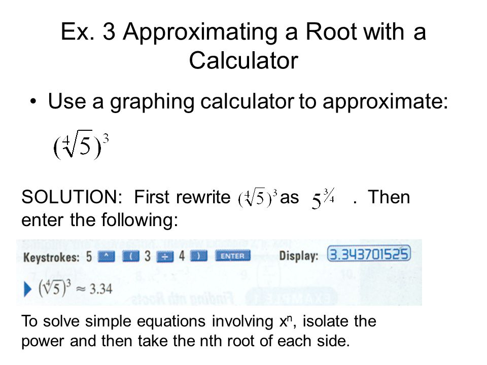 Ex. 3 Approximating a Root with a Calculator Use a graphing calculator to approximate: SOLUTION: First rewrite as. Then enter the following: To solve