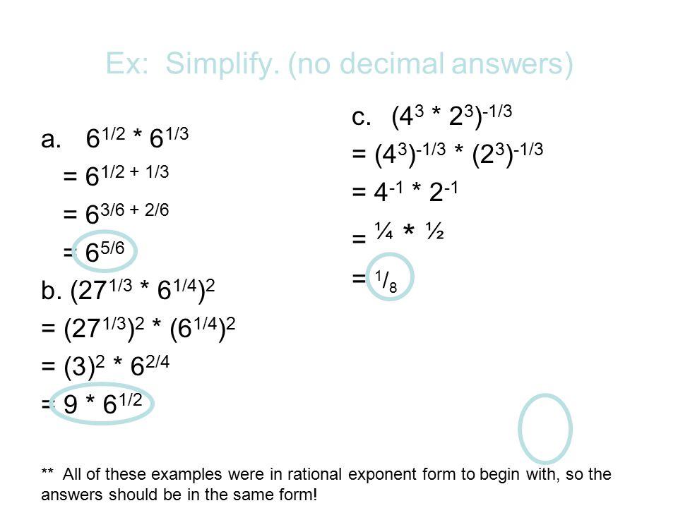 Ex: Simplify. (no decimal answers) a.6 1/2 * 6 1/3 = 6 1/2 + 1/3 = 6 3/6 + 2/6 = 6 5/6 b. (27 1/3 * 6 1/4 ) 2 = (27 1/3 ) 2 * (6 1/4 ) 2 = (3) 2 * 6 2