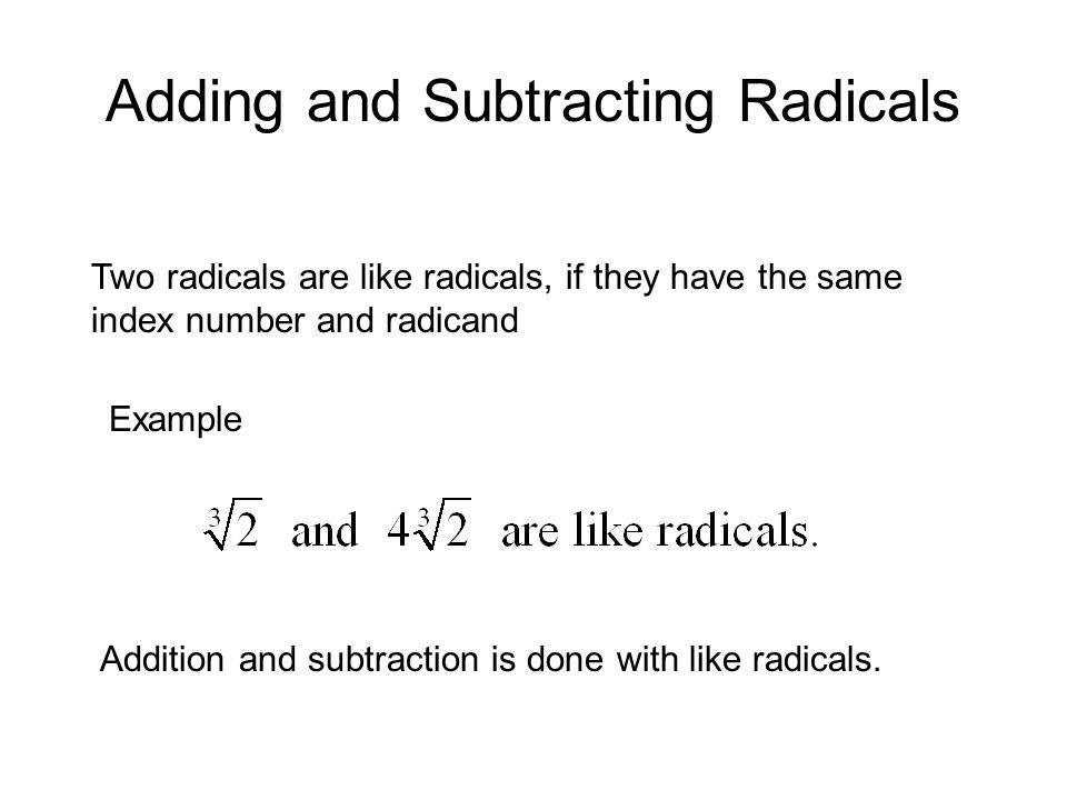 Adding and Subtracting Radicals Two radicals are like radicals, if they have the same index number and radicand Example Addition and subtraction is done with like radicals.