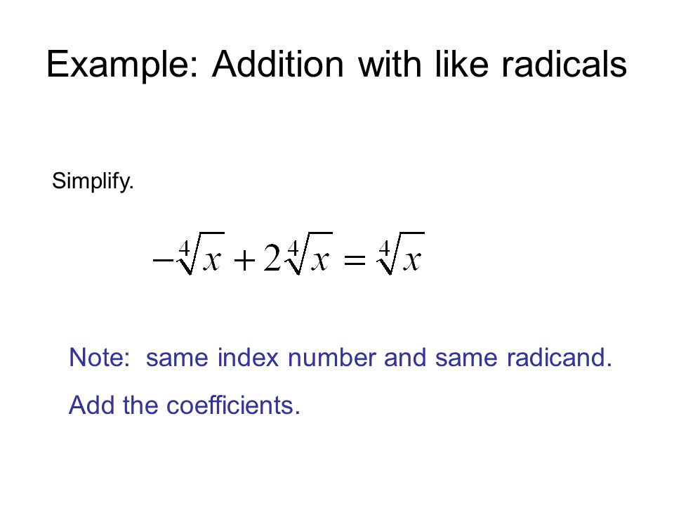 Example: Addition with like radicals Simplify. Note: same index number and same radicand.