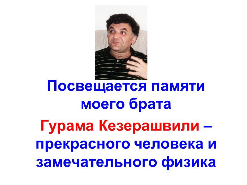 Посвещается памяти моего брата Гурама Кезерашвили – прекрасного человека и замечательного физика