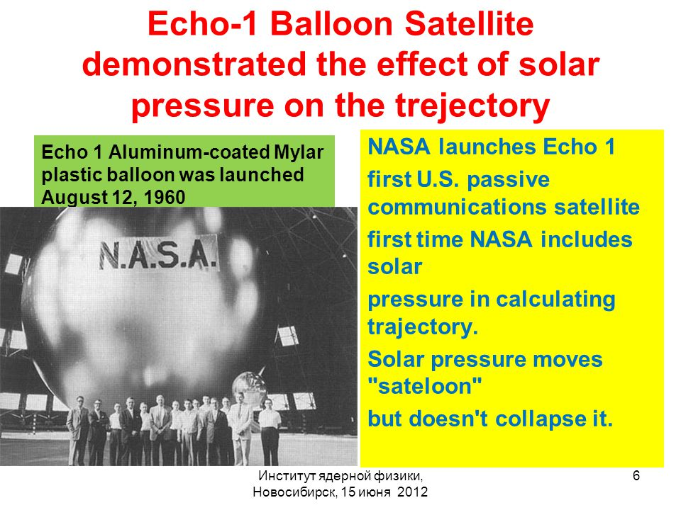 Echo-1 Balloon Satellite demonstrated the effect of solar pressure on the trejectory Echo 1 Aluminum-coated Mylar plastic balloon was launched August 12, 1960 NASA launches Echo 1 first U.S.