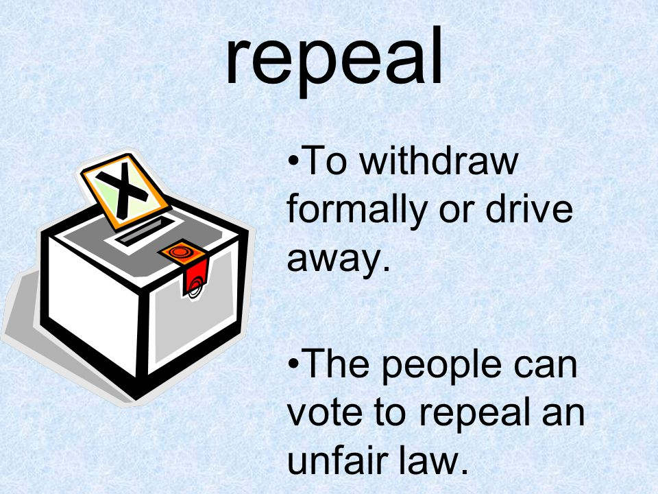 repeal To withdraw formally or drive away. The people can vote to repeal an unfair law.