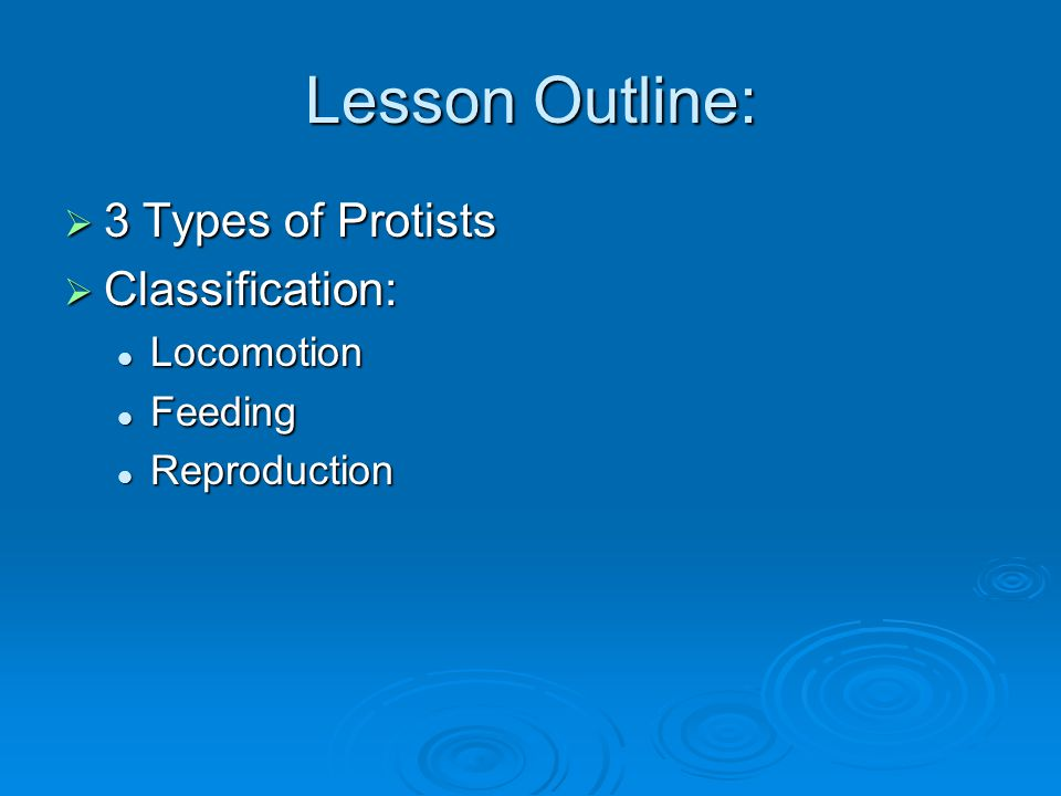 Lesson Outline:  3 Types of Protists  Classification: Locomotion Locomotion Feeding Feeding Reproduction Reproduction