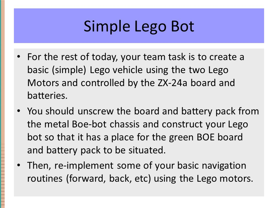 Simple Lego Bot For the rest of today, your team task is to create a basic (simple) Lego vehicle using the two Lego Motors and controlled by the ZX-24a board and batteries.