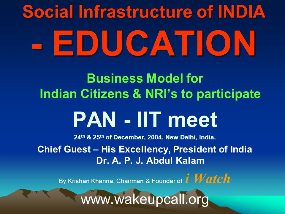 Social Infrastructure of INDIA - EDUCATION Business Model for Indian Citizens & NRI's to participate PAN - IIT meet 24 th & 25 th of December, 2004.