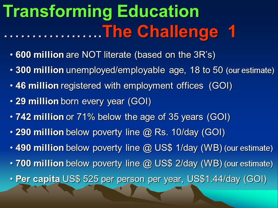 Transforming Education ………….…..The Challenge 1 600 million are NOT literate (based on the 3R's) 600 million are NOT literate (based on the 3R's) 300 million unemployed/employable age, 18 to 50 (our estimate) 300 million unemployed/employable age, 18 to 50 (our estimate) 46 million registered with employment offices (GOI) 46 million registered with employment offices (GOI) 29 million born every year (GOI) 29 million born every year (GOI) 742 million or 71% below the age of 35 years (GOI) 742 million or 71% below the age of 35 years (GOI) 290 million below poverty line @ Rs.