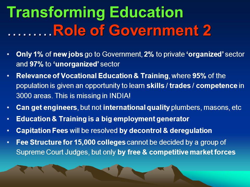 Transforming Education ………Role of Government 2 Only 1% of new jobs go to Government, 2% to private 'organized' sector and 97% to 'unorganized' sector Relevance of Vocational Education & Training, where 95% of the population is given an opportunity to learn skills / trades / competence in 3000 areas.