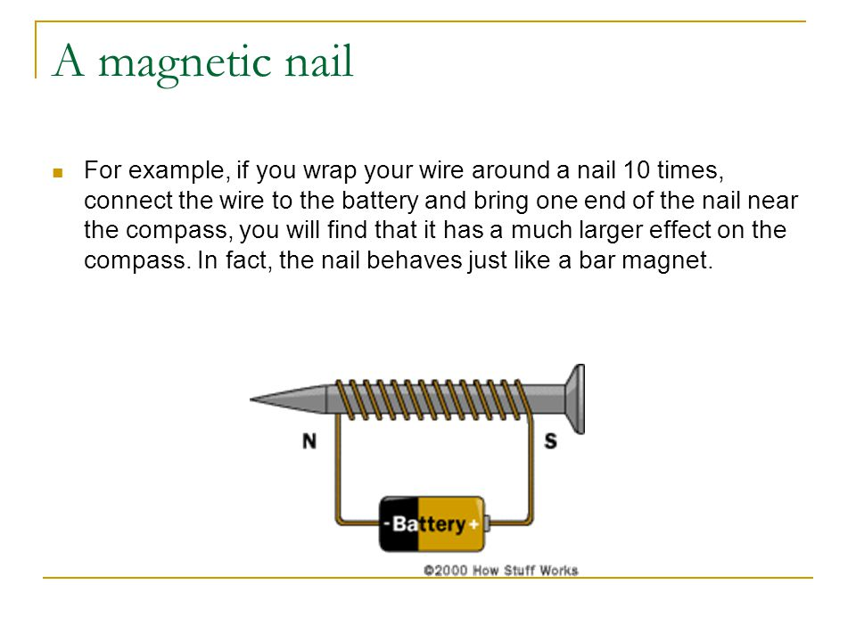 A magnetic nail For example, if you wrap your wire around a nail 10 times, connect the wire to the battery and bring one end of the nail near the compass, you will find that it has a much larger effect on the compass.