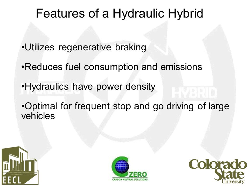Utilizes regenerative braking Reduces fuel consumption and emissions Hydraulics have power density Optimal for frequent stop and go driving of large vehicles Features of a Hydraulic Hybrid