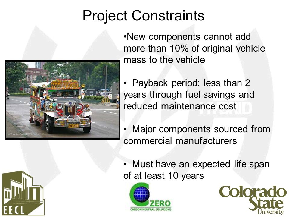 New components cannot add more than 10% of original vehicle mass to the vehicle Payback period: less than 2 years through fuel savings and reduced maintenance cost Major components sourced from commercial manufacturers Must have an expected life span of at least 10 years Project Constraints