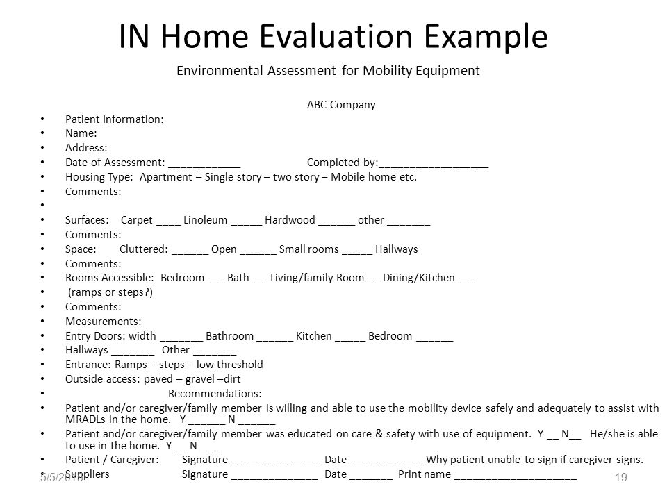 IN Home Evaluation Example Environmental Assessment for Mobility Equipment ABC Company Patient Information: Name: Address: Date of Assessment: ____________Completed by:__________________ Housing Type: Apartment – Single story – two story – Mobile home etc.