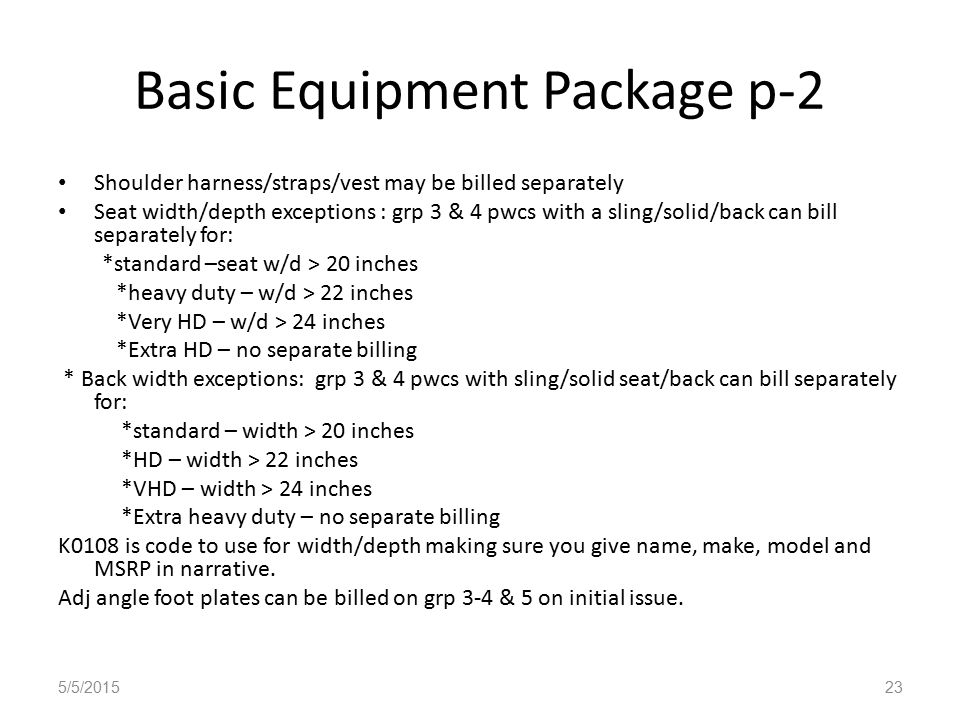 Basic Equipment Package p-2 Shoulder harness/straps/vest may be billed separately Seat width/depth exceptions : grp 3 & 4 pwcs with a sling/solid/back can bill separately for: *standard –seat w/d > 20 inches *heavy duty – w/d > 22 inches *Very HD – w/d > 24 inches *Extra HD – no separate billing * Back width exceptions: grp 3 & 4 pwcs with sling/solid seat/back can bill separately for: *standard – width > 20 inches *HD – width > 22 inches *VHD – width > 24 inches *Extra heavy duty – no separate billing K0108 is code to use for width/depth making sure you give name, make, model and MSRP in narrative.