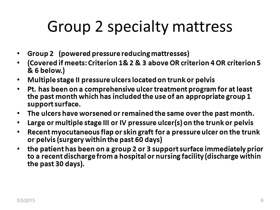 Group 2 specialty mattress Group 2 (powered pressure reducing mattresses) (Covered if meets: Criterion 1& 2 & 3 above OR criterion 4 OR criterion 5 & 6 below.) Multiple stage II pressure ulcers located on trunk or pelvis Pt.