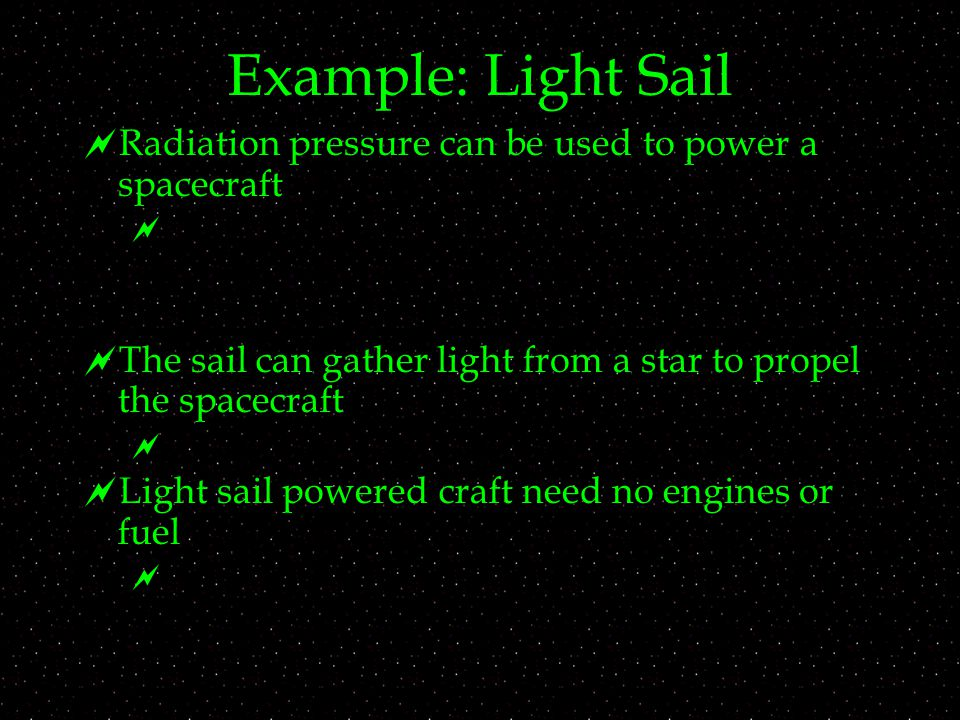 Example: Light Sail  Radiation pressure can be used to power a spacecraft   The sail can gather light from a star to propel the spacecraft   Ligh