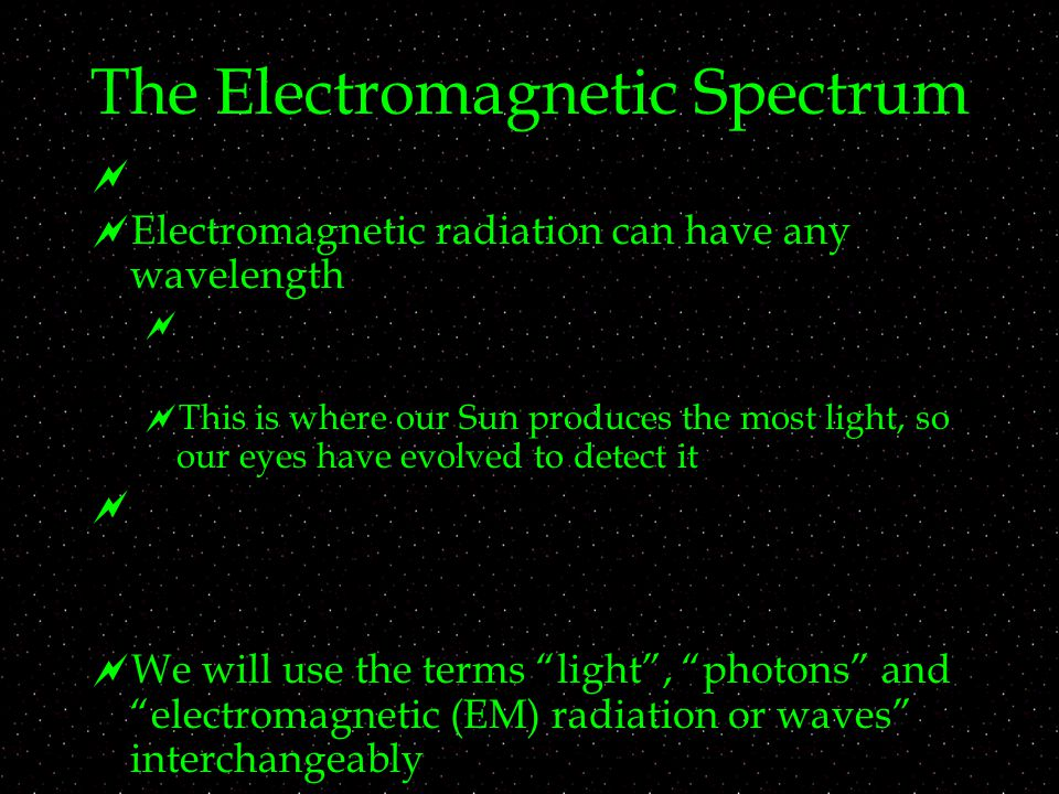 The Electromagnetic Spectrum   Electromagnetic radiation can have any wavelength   This is where our Sun produces the most light, so our eyes have