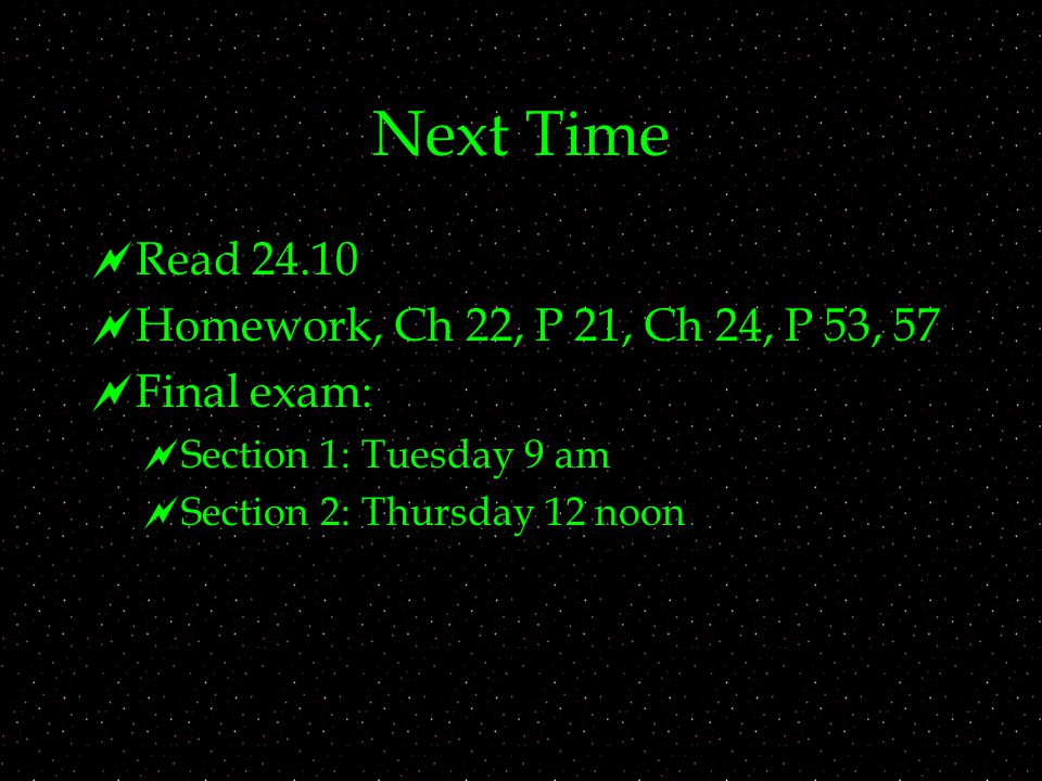 Next Time  Read 24.10  Homework, Ch 22, P 21, Ch 24, P 53, 57  Final exam:  Section 1: Tuesday 9 am  Section 2: Thursday 12 noon