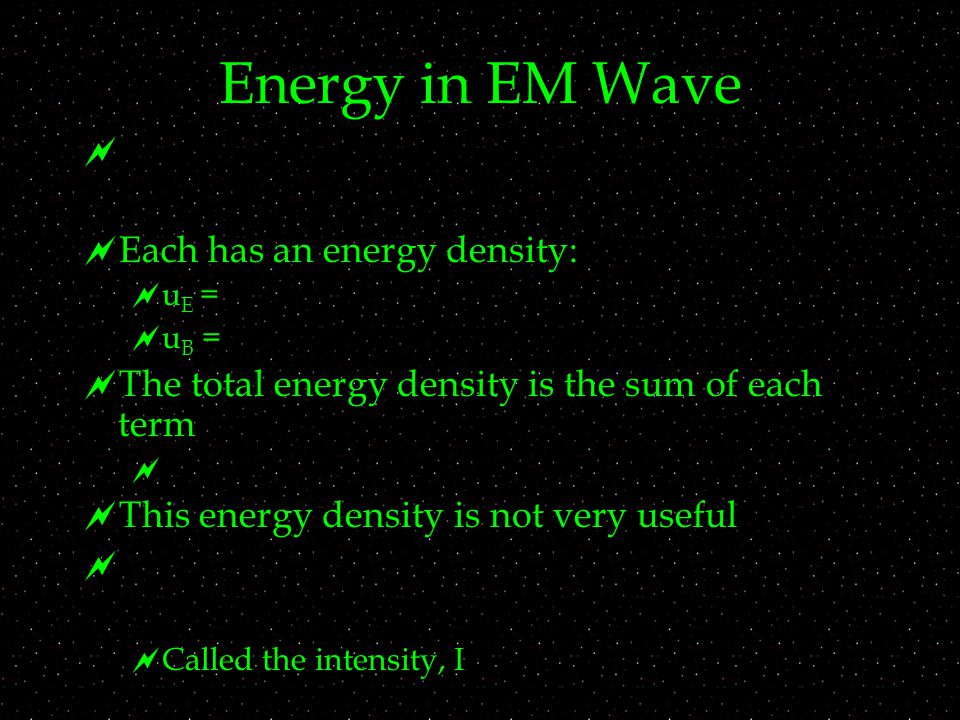 Energy in EM Wave   Each has an energy density:  u E =  u B =  The total energy density is the sum of each term   This energy density is not ve