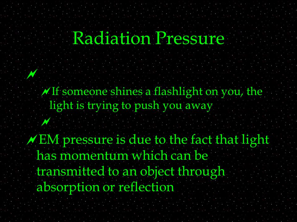 Radiation Pressure   If someone shines a flashlight on you, the light is trying to push you away   EM pressure is due to the fact that light has m
