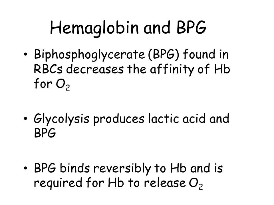 Hemaglobin and BPG Biphosphoglycerate (BPG) found in RBCs decreases the affinity of Hb for O 2 Glycolysis produces lactic acid and BPG BPG binds rever