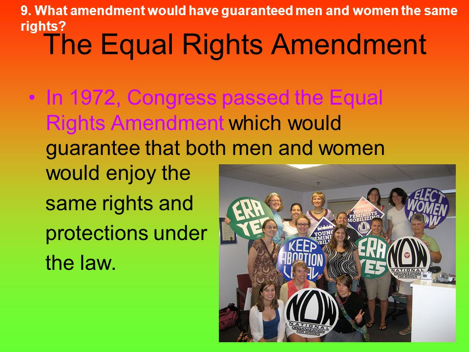 The Equal Rights Amendment In 1972, Congress passed the Equal Rights Amendment which would guarantee that both men and women would enjoy the same righ