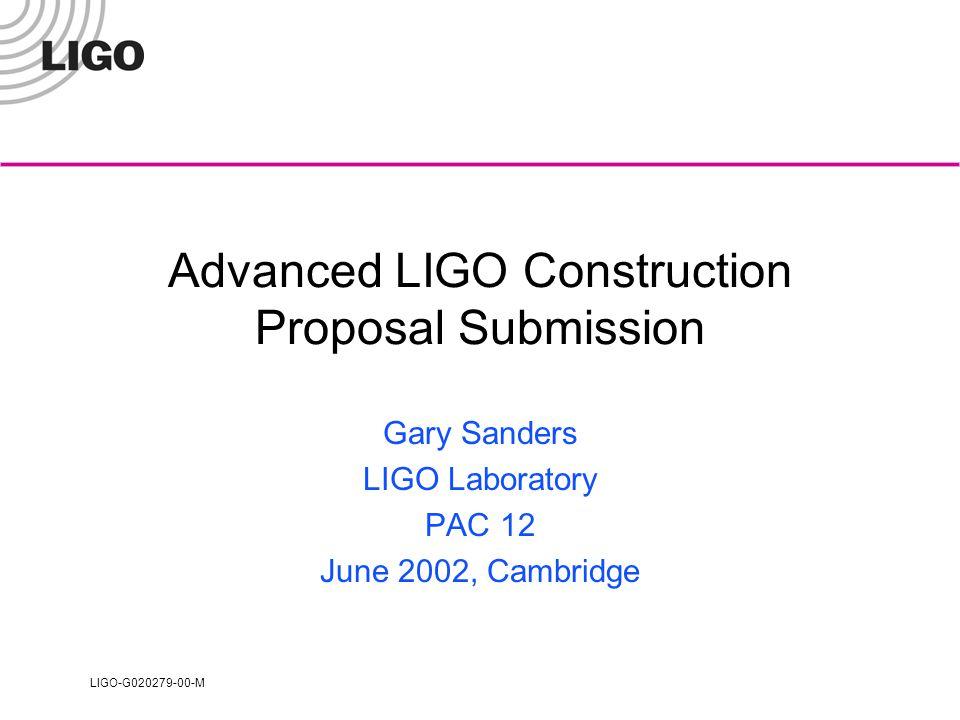 LIGO-G020279-00-M Advanced LIGO Construction Proposal Submission Gary Sanders LIGO Laboratory PAC 12 June 2002, Cambridge