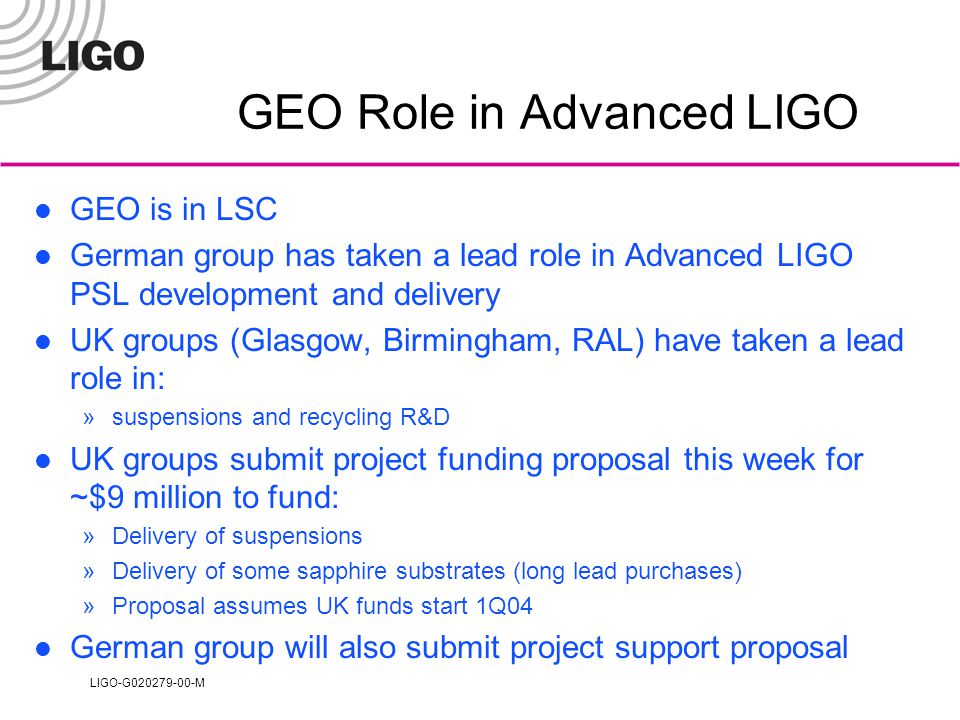 LIGO-G020279-00-M GEO Role in Advanced LIGO GEO is in LSC German group has taken a lead role in Advanced LIGO PSL development and delivery UK groups (Glasgow, Birmingham, RAL) have taken a lead role in: »suspensions and recycling R&D UK groups submit project funding proposal this week for ~$9 million to fund: »Delivery of suspensions »Delivery of some sapphire substrates (long lead purchases) »Proposal assumes UK funds start 1Q04 German group will also submit project support proposal