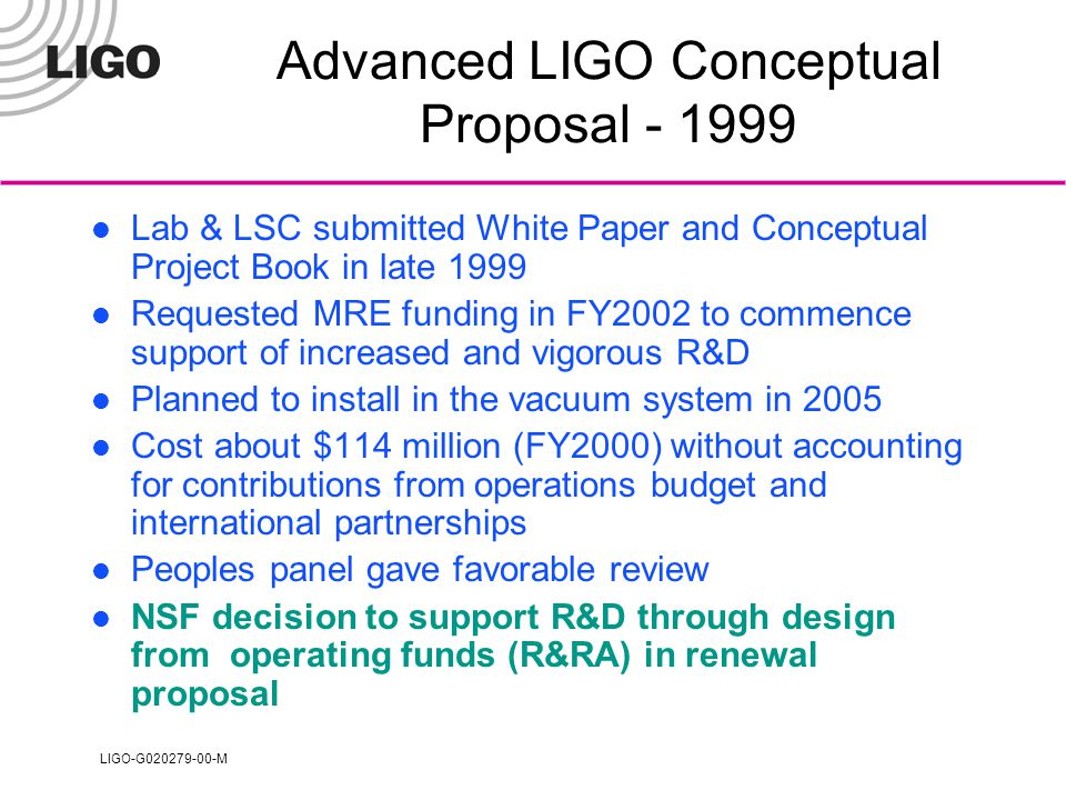 LIGO-G020279-00-M Renewal Proposal Scenario Vigorous LSC and Lab R&D in motion »Large equipment expenses to come through Lab R&D including most design through final design included in proposed work »Consistent with new rules Some long lead acquisitions included »Not consistent with new rules »Reduced award level prevents these purchases MRE funds required to start in FY2004 »MRE proposal submission assumed at beginning of 2002 »PAC 11 agreed with our plan to delay submission one year Installation in vacuum system delayed until early 2006