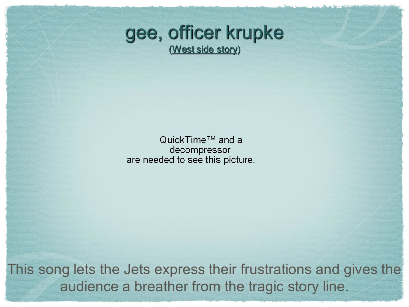 gee, officer krupke (West side story) This song lets the Jets express their frustrations and gives the audience a breather from the tragic story line.
