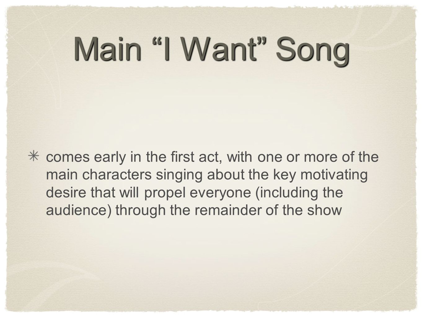 Main I Want Song comes early in the first act, with one or more of the main characters singing about the key motivating desire that will propel everyone (including the audience) through the remainder of the show