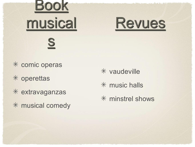 Book musical s comic operas operettas extravaganzas musical comedy Revues vaudeville music halls minstrel shows
