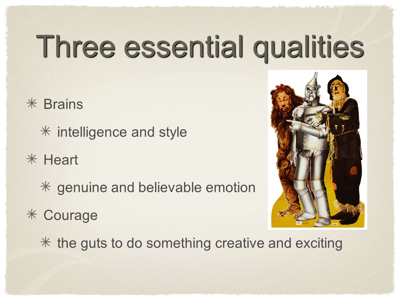 Three essential qualities Brains intelligence and style Heart genuine and believable emotion Courage the guts to do something creative and exciting
